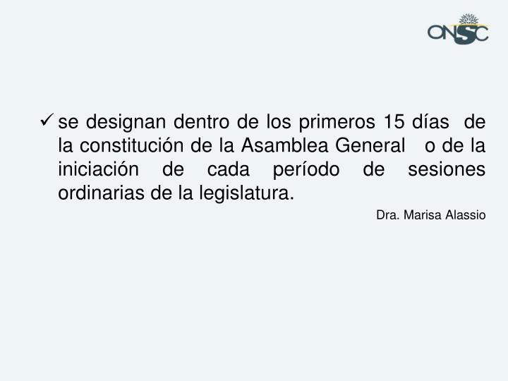 se designan dentro de los primeros 15 días  de la constitución de la Asamblea General   o de la iniciación de cada período de sesiones ordinarias de la legislatura.