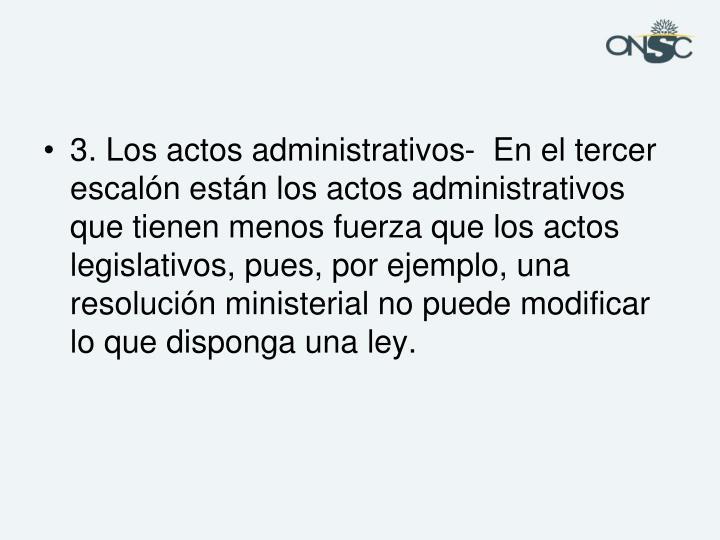 3. Los actos administrativos-  En el tercer escalón están los actos administrativos que tienen menos fuerza que los actos legislativos, pues, por ejemplo, una resolución ministerial no puede modificar lo que disponga una ley.