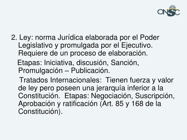2. Ley: norma Jurídica elaborada por el Poder Legislativo y promulgada por el Ejecutivo. Requiere de un proceso de elaboración.