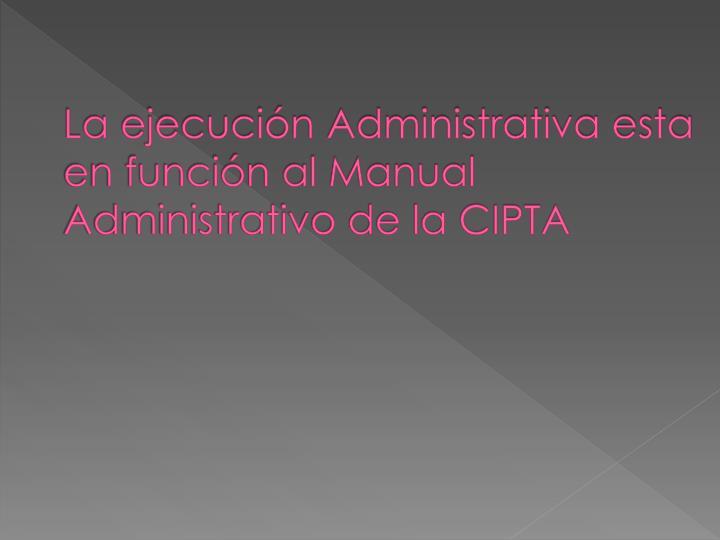 La ejecución Administrativa esta en función al Manual Administrativo de la CIPTA