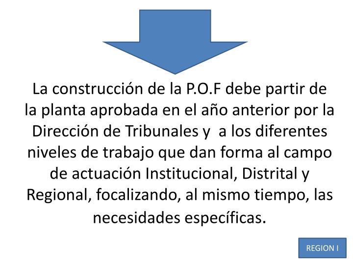 La construcción de la P.O.F debe partir de la planta aprobada en el año anterior por la Dirección de Tribunales y a los diferentes niveles de trabajo que dan forma al campo de actuación Institucional, Distrital y Regional, focalizando, al mismo tiempo, las necesidades específicas