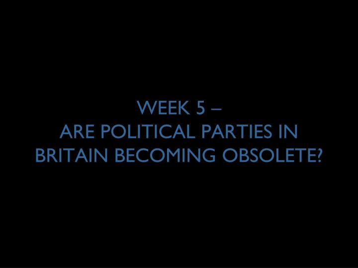 week 5 are political parties in britain becoming obsolete n.