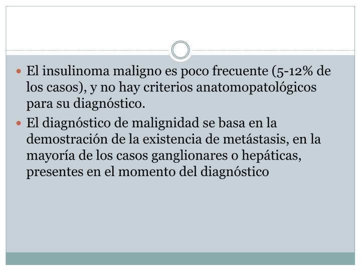El insulinoma maligno es poco frecuente (5-12% de los casos), y no hay criterios anatomopatológicos para su diagnóstico.