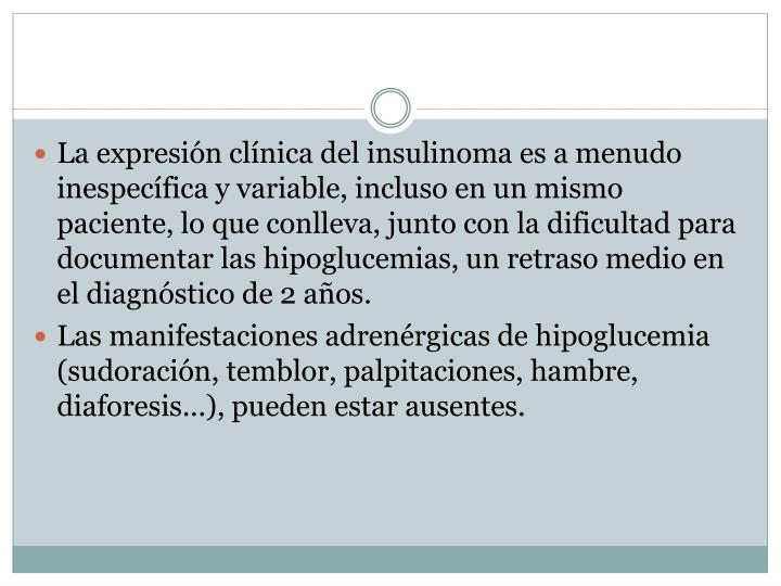 La expresión clínica del insulinoma es a menudo inespecífica y variable, incluso en un mismo paciente, lo que conlleva, junto con la dificultad para documentar las hipoglucemias, un retraso medio en el diagnóstico de 2 años.