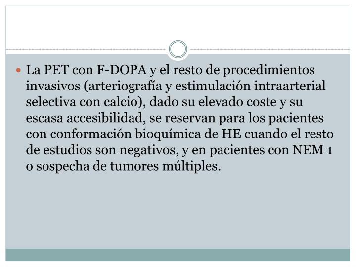 La PET con F-DOPA y el resto de procedimientos invasivos (arteriografía y estimulación intraarterial selectiva con calcio), dado su elevado coste y su escasa accesibilidad, se reservan para los pacientes con conformación bioquímica de HE cuando el resto de estudios son negativos, y en pacientes con NEM 1 o sospecha de tumores múltiples.