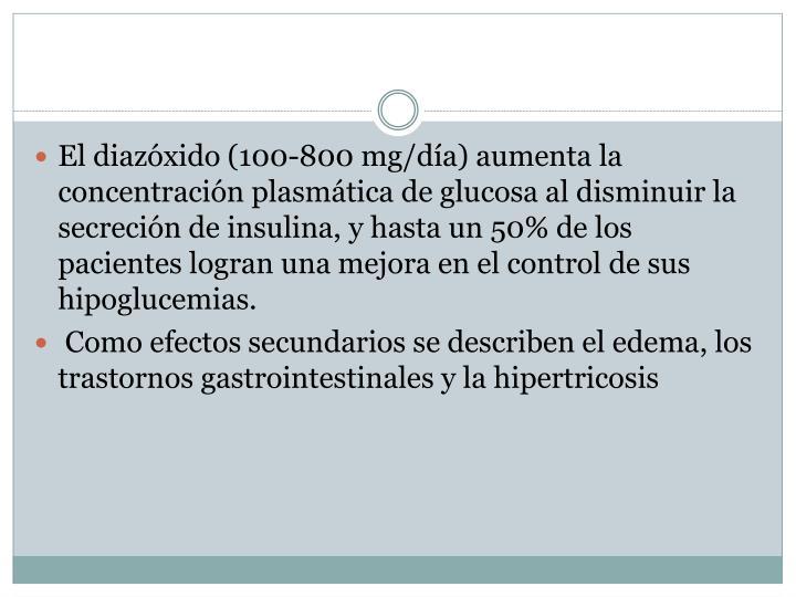 El diazóxido (100-800 mg/día) aumenta la concentración plasmática de glucosa al disminuir la secreción de insulina, y hasta un 50% de los pacientes logran una mejora en el control de sus hipoglucemias.