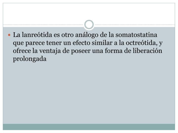 La lanreótida es otro análogo de la somatostatina que parece tener un efecto similar a la octreótida, y ofrece la ventaja de poseer una forma de liberación prolongada