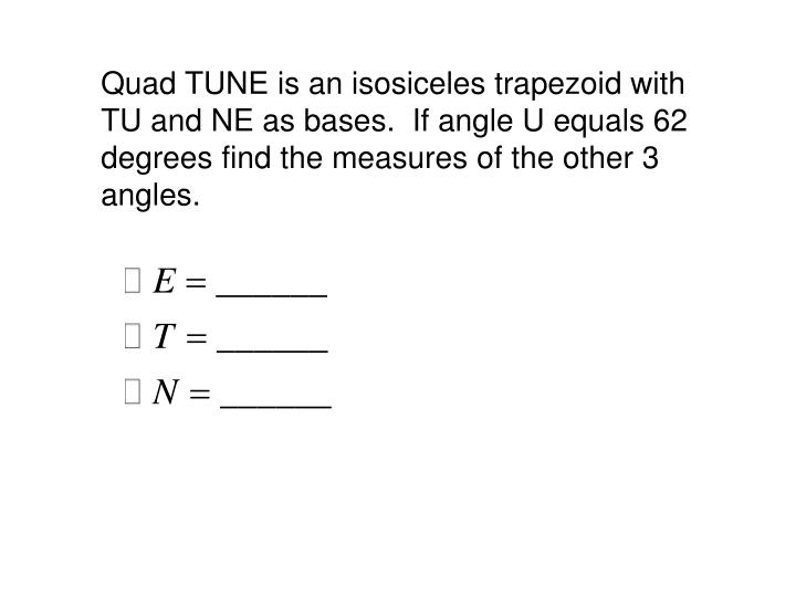 Quad TUNE is an isosiceles trapezoid with TU and NE as bases.  If angle U equals 62 degrees find the measures of the other 3 angles.
