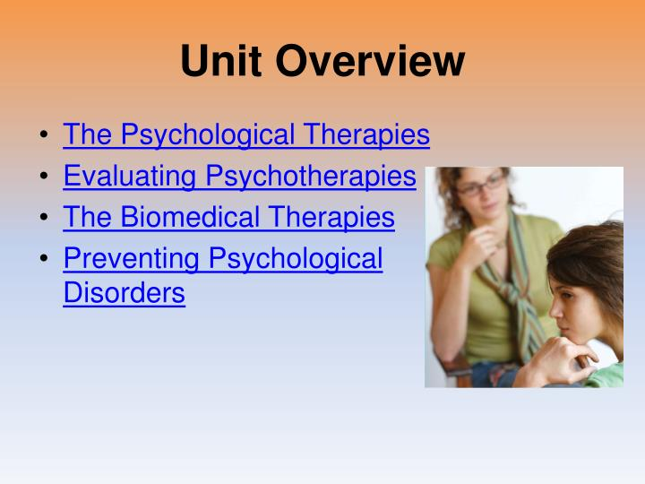 evaluating the psychological therapies biological Evaluating the biological model of abnormality research evidence plenty of studies have found that psychological disturbance is associated with biological changes (eg of neurotransmitters & hormones), however it is often impossible to tell whether such changes are a cause or an effect of the psychological symptoms.