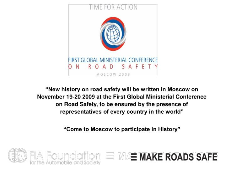 """""""New history on road safety will be written in Moscow on November 19-20 2009 at the First Global Ministerial Conference on Road Safety, to be ensured by the presence of representatives of every country in the world"""""""