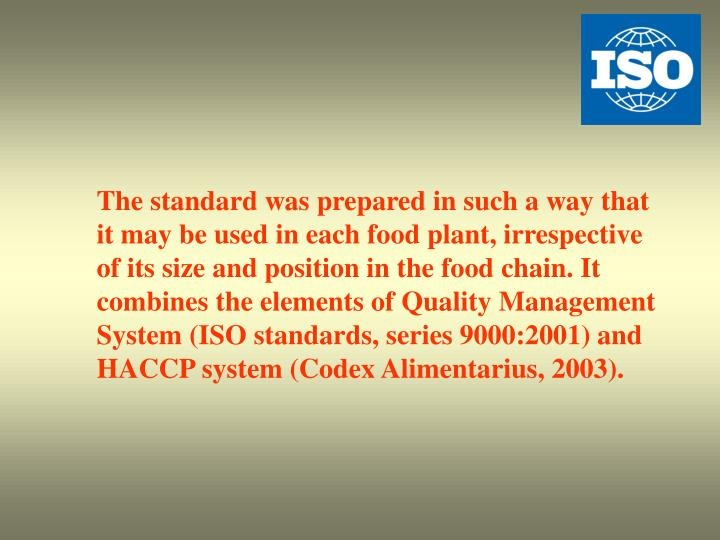 The standard was prepared in such a way that it may be used in each food plant, irrespective of its size and position in the food chain. It combines the elements of Quality Management System (ISO standards, series 9000:2001) and HACCP system (Codex Alimentarius, 2003).