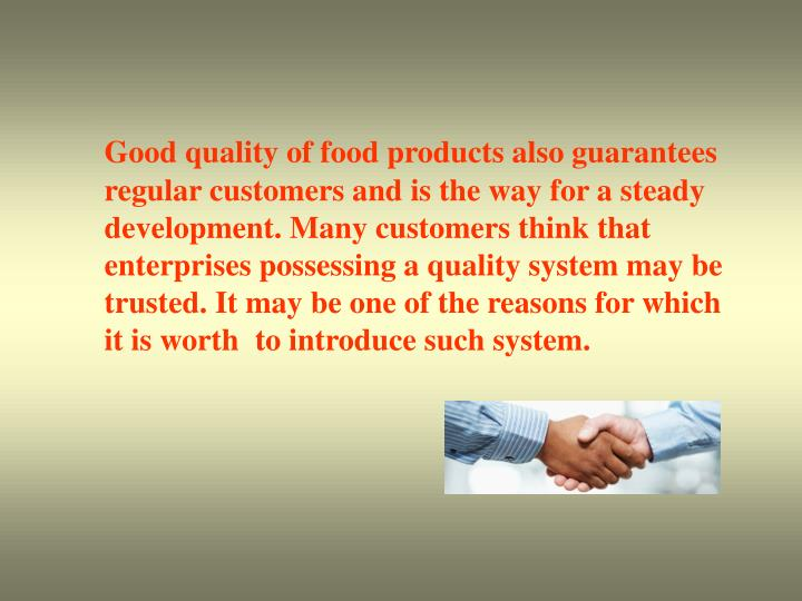 Good quality of food products also guarantees regular customers and is the way for a steady development. Many customers think that enterprises possessing a quality system may be trusted. It may be one of the reasons for which it is worth  to introduce such system.