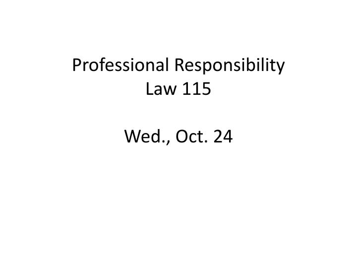 professional responsibility law 115 wed oct 24 n.