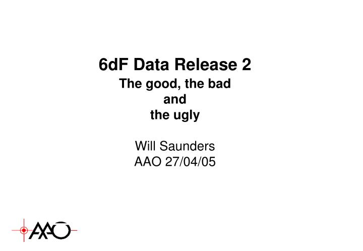 6df data release 2 the good the bad and the ugly will saunders aao 27 04 05 n.