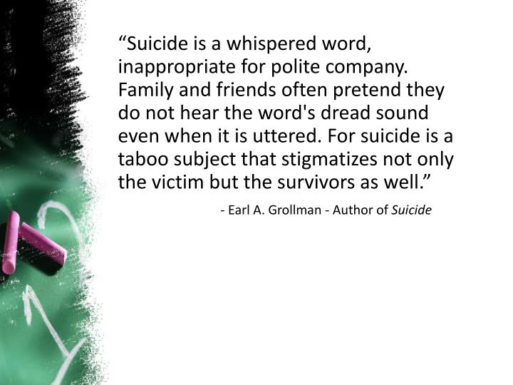 """""""Suicide is a whispered word, inappropriate for polite company. Family and friends often pretend they do not hear the word's dread sound even when it is uttered. For suicide is a taboo subject that stigmatizes not only the victim but the survivors as well."""""""