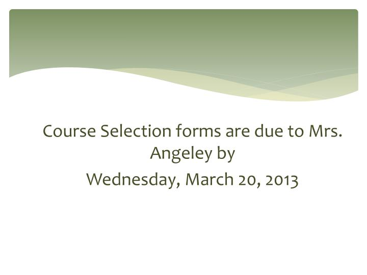 Course Selection forms are due to Mrs. Angeley by