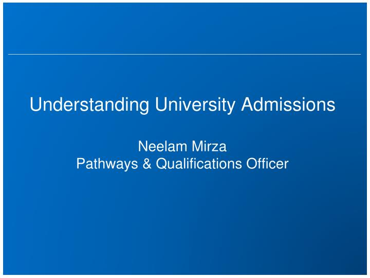 understanding university admissions neelam mirza pathways qualifications officer n.