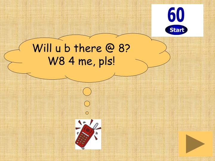 Will u b there @ 8? W8 4 me, pls!