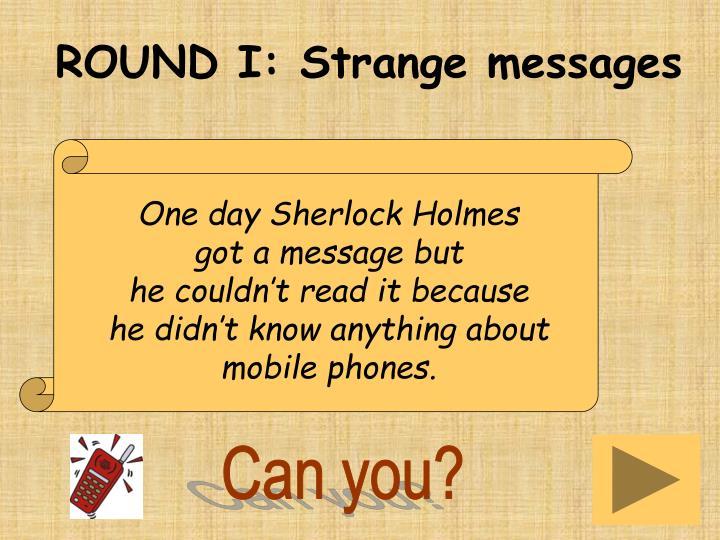 ROUND I: Strange messages
