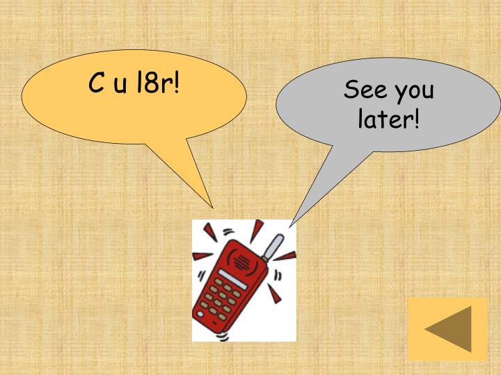 C u l8r!