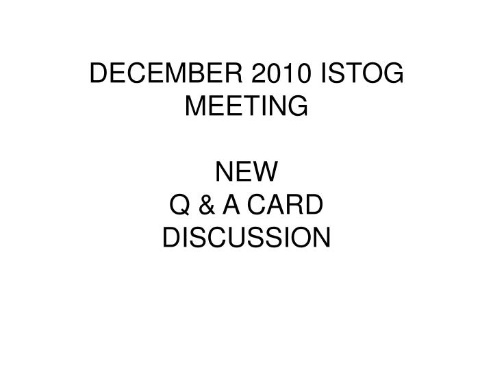 december 2010 istog meeting new q a card discussion n.