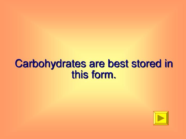 Carbohydrates are best stored in this form.