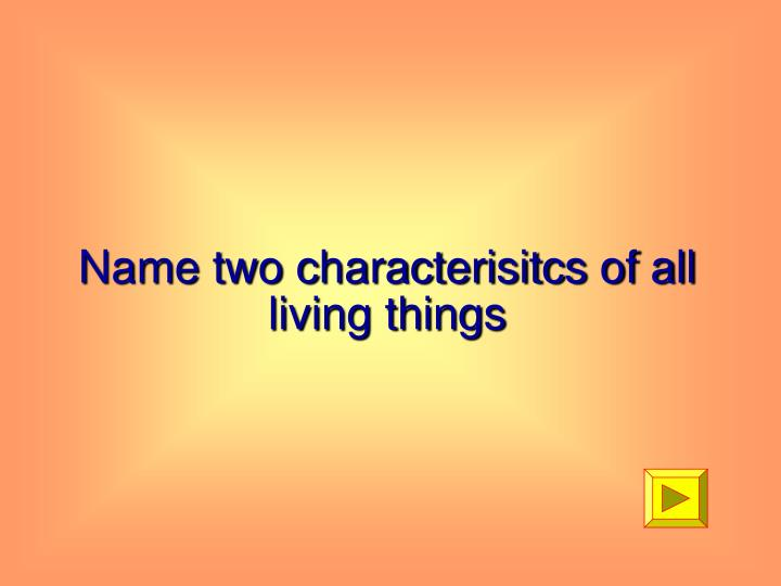 Name two characterisitcs of all living things
