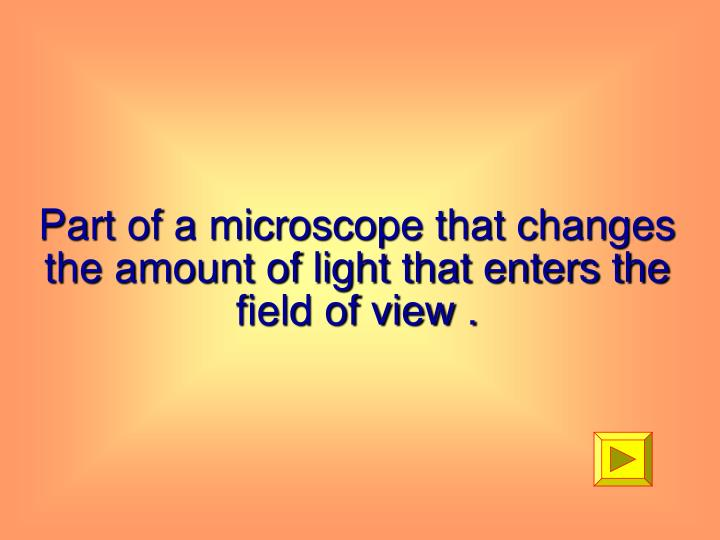 Part of a microscope that changes the amount of light that enters the field of view .