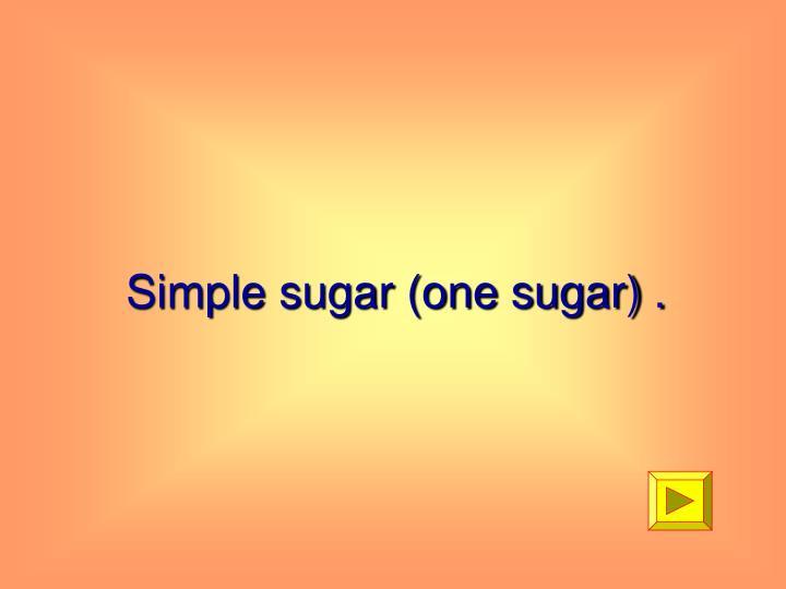 Simple sugar (one sugar) .