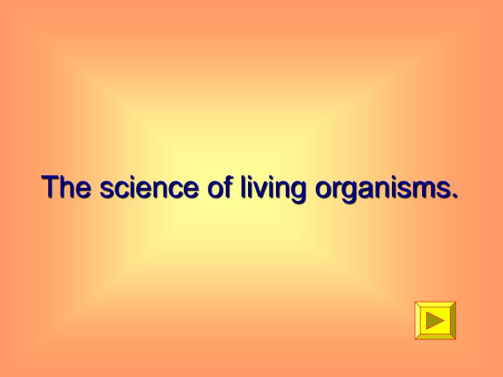 The science of living organisms.