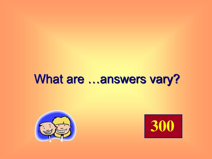 What are …answers vary?