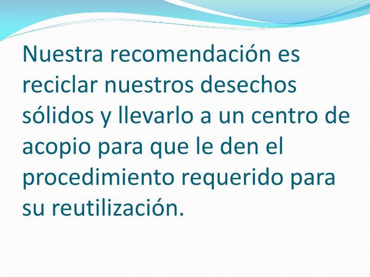 Nuestra recomendación es reciclar nuestros desechos sólidos y llevarlo a un centro de acopio para que le den el procedimiento requerido para su reutilización.
