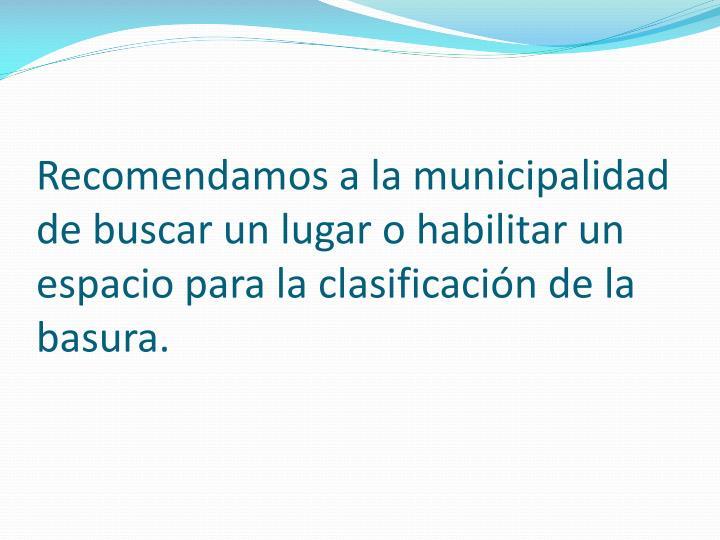 Recomendamos a la municipalidad de buscar un lugar o habilitar un espacio para la clasificación de la basura.