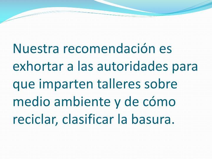 Nuestra recomendación es exhortar a las autoridades para que imparten talleres sobre medio ambiente y de cómo reciclar, clasificar la basura.
