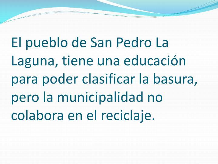 El pueblo de San Pedro La Laguna, tiene una educación para poder clasificar la basura, pero la municipalidad no colabora en el reciclaje.