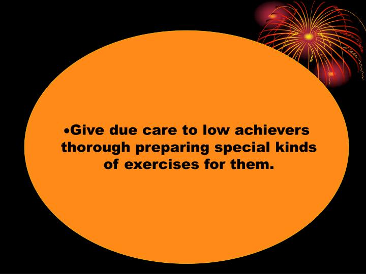 Give due care to low achievers