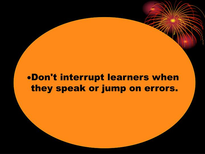 Don't interrupt learners when