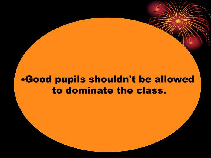 Good pupils shouldn't be allowed