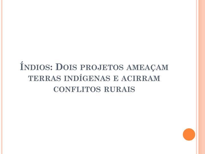 Índios: Dois projetos ameaçam terras indígenas e acirram conflitos rurais