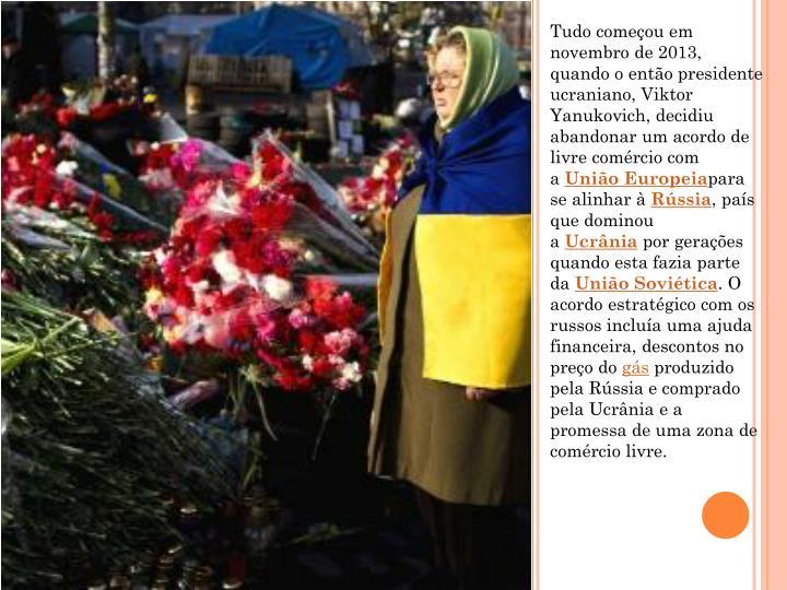 Tudo começou em novembro de 2013, quando o então presidente ucraniano, Viktor Yanukovich, decidiu abandonar um acordo de livre comércio com a