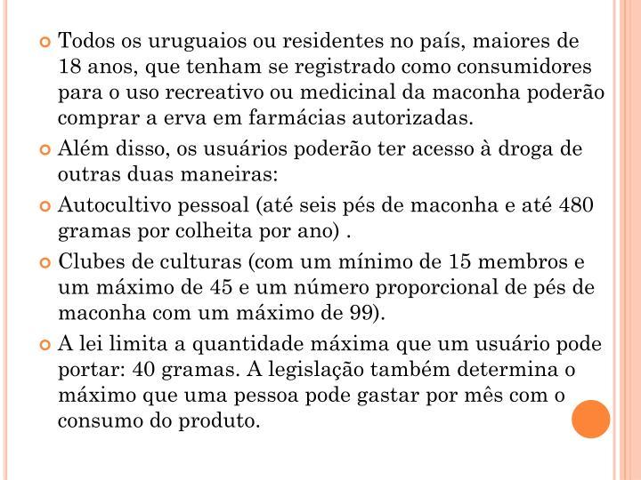 Todos os uruguaios ou residentes no país, maiores de 18 anos, que tenham se registrado como consumidores para o uso recreativo ou medicinal da maconha poderão comprar a erva em farmácias autorizadas.
