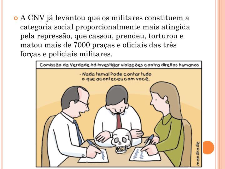A CNV já levantou que os militares constituem a categoria social proporcionalmente mais atingida pela repressão, que cassou, prendeu, torturou e matou mais de 7000 praças e oficiais das três forças e policiais militares