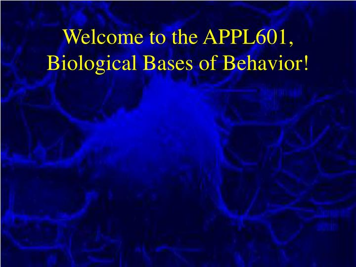 Welcome to the APPL601, Biological Bases of Behavior!
