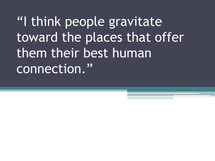 i think people gravitate toward the places that offer them their best human connection n.