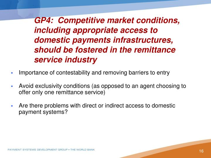 GP4:  Competitive market conditions, including appropriate access to domestic payments infrastructures, should be fostered in the remittance service industry