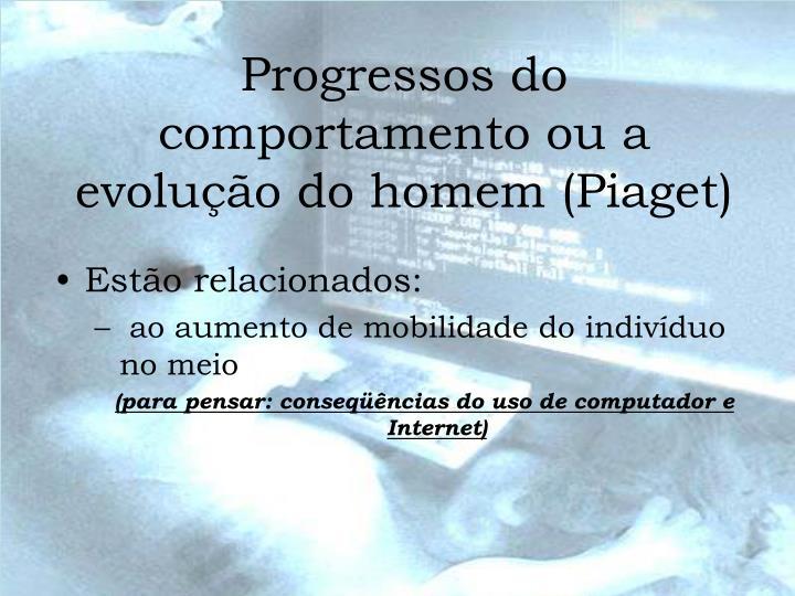 Progressos do comportamento ou a evolução do homem (Piaget)