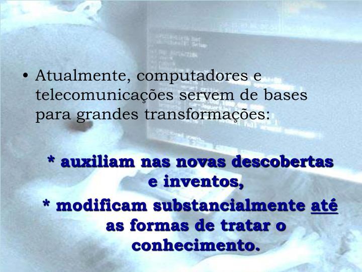 Atualmente, computadores e telecomunicações servem de bases para grandes transformações: