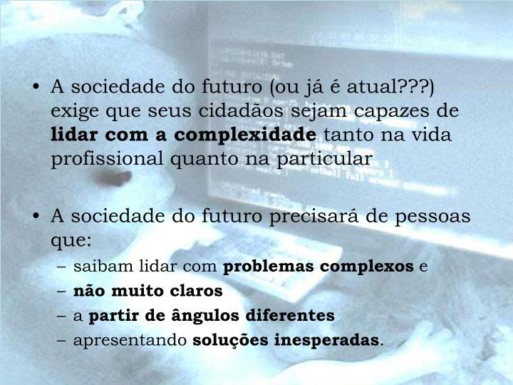 A sociedade do futuro (ou já é atual???) exige que seus cidadãos sejam capazes de