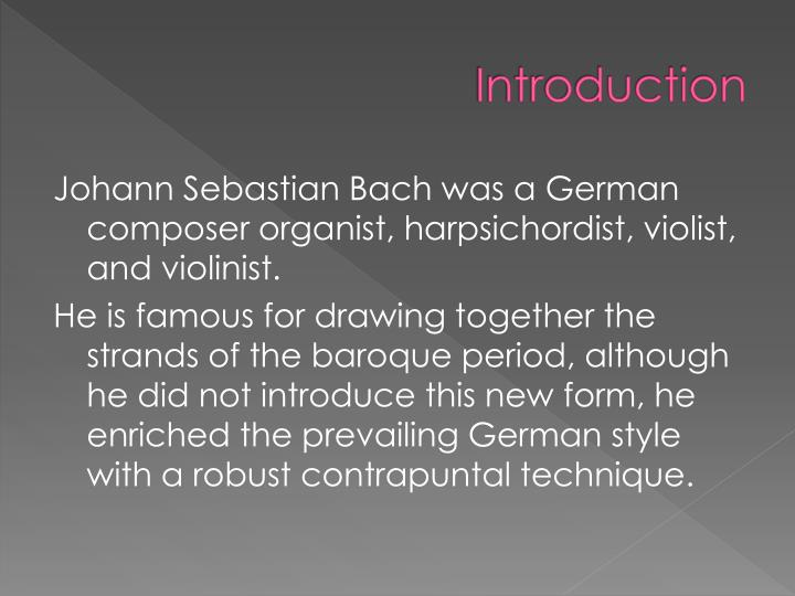 an introduction to the life of johann sebastian bach the musician Bach's work was born of the matrix of musical styles that were as much the   johann sebastian bach's music has infinite connections to the people,  after all  is said and done one cannot escape the conclusion that, though johann  sebastian.