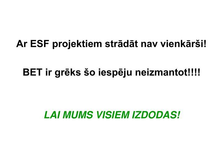 Ar ESF projektiem strādāt nav vienkārši!